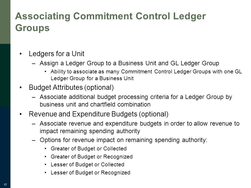 17 Associating Commitment Control Ledger Groups Ledgers for a Unit –Assign a Ledger Group to a Business Unit and GL Ledger Group Ability to associate as many Commitment Control Ledger Groups with one GL Ledger Group for a Business Unit Budget Attributes (optional) –Associate additional budget processing criteria for a Ledger Group by business unit and chartfield combination Revenue and Expenditure Budgets (optional) –Associate revenue and expenditure budgets in order to allow revenue to impact remaining spending authority –Options for revenue impact on remaining spending authority: Greater of Budget or Collected Greater of Budget or Recognized Lesser of Budget or Collected Lesser of Budget or Recognized