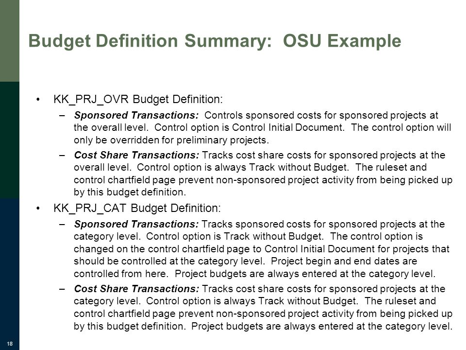 18 Budget Definition Summary: OSU Example KK_PRJ_OVR Budget Definition: –Sponsored Transactions: Controls sponsored costs for sponsored projects at th