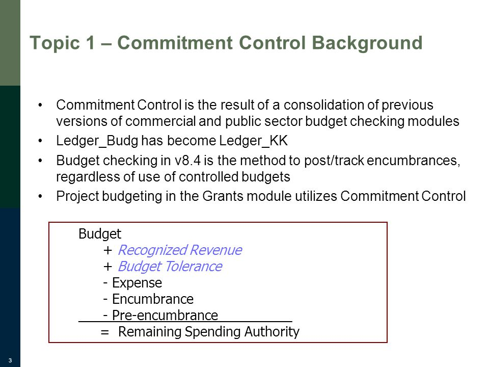 3 Topic 1 – Commitment Control Background Commitment Control is the result of a consolidation of previous versions of commercial and public sector budget checking modules Ledger_Budg has become Ledger_KK Budget checking in v8.4 is the method to post/track encumbrances, regardless of use of controlled budgets Project budgeting in the Grants module utilizes Commitment Control Budget + Recognized Revenue + Budget Tolerance - Expense - Encumbrance _- Pre-encumbrance__________ = Remaining Spending Authority