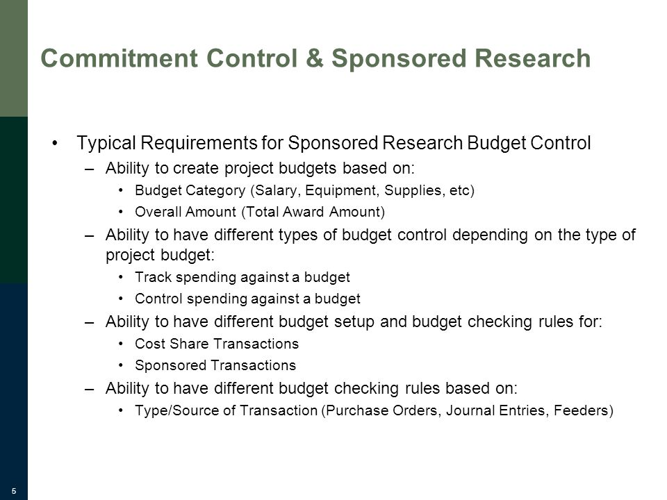 5 Commitment Control & Sponsored Research Typical Requirements for Sponsored Research Budget Control –Ability to create project budgets based on: Budget Category (Salary, Equipment, Supplies, etc) Overall Amount (Total Award Amount) –Ability to have different types of budget control depending on the type of project budget: Track spending against a budget Control spending against a budget –Ability to have different budget setup and budget checking rules for: Cost Share Transactions Sponsored Transactions –Ability to have different budget checking rules based on: Type/Source of Transaction (Purchase Orders, Journal Entries, Feeders)