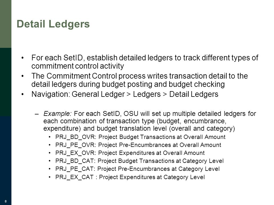 8 Detail Ledgers For each SetID, establish detailed ledgers to track different types of commitment control activity The Commitment Control process writes transaction detail to the detail ledgers during budget posting and budget checking Navigation: General Ledger > Ledgers > Detail Ledgers –Example: For each SetID, OSU will set up multiple detailed ledgers for each combination of transaction type (budget, encumbrance, expenditure) and budget translation level (overall and category) PRJ_BD_OVR: Project Budget Transactions at Overall Amount PRJ_PE_OVR: Project Pre-Encumbrances at Overall Amount PRJ_EX_OVR: Project Expenditures at Overall Amount PRJ_BD_CAT: Project Budget Transactions at Category Level PRJ_PE_CAT: Project Pre-Encumbrances at Category Level PRJ_EX_CAT : Project Expenditures at Category Level