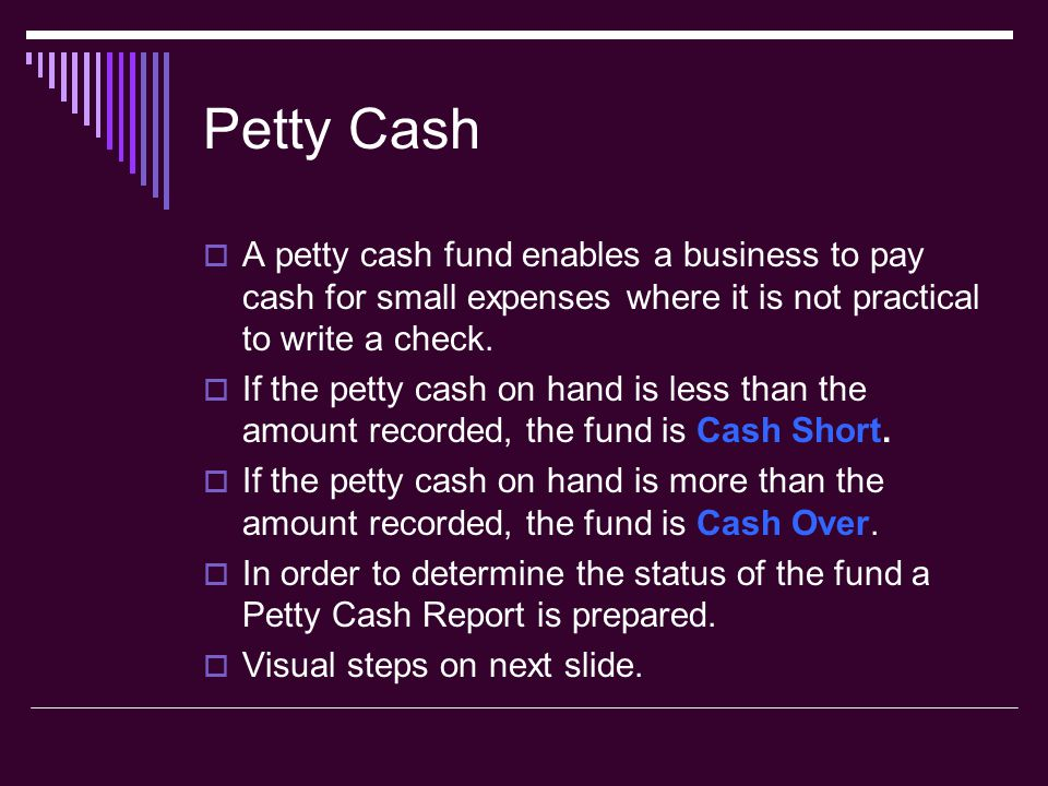 Petty Cash  A petty cash fund enables a business to pay cash for small expenses where it is not practical to write a check.  If the petty cash on ha