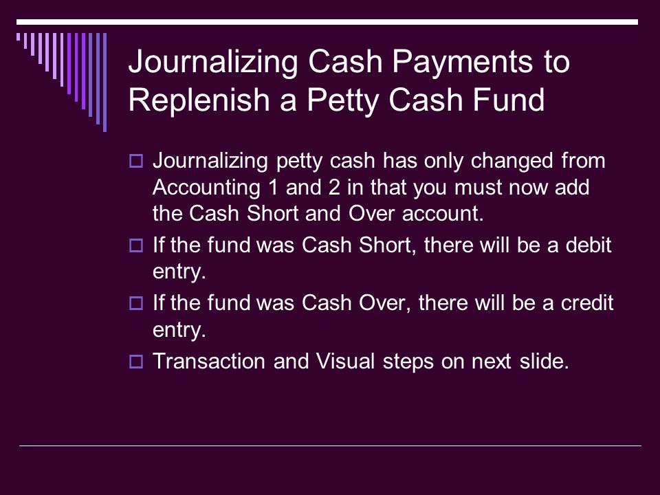 Journalizing Cash Payments to Replenish a Petty Cash Fund  Journalizing petty cash has only changed from Accounting 1 and 2 in that you must now add