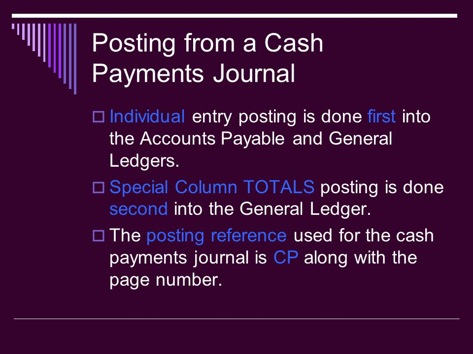 Posting from a Cash Payments Journal  Individual entry posting is done first into the Accounts Payable and General Ledgers.  Special Column TOTALS p