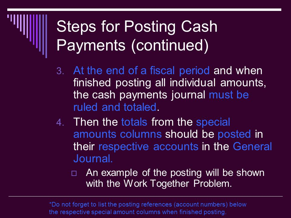 Steps for Posting Cash Payments (continued) 3. At the end of a fiscal period and when finished posting all individual amounts, the cash payments journ