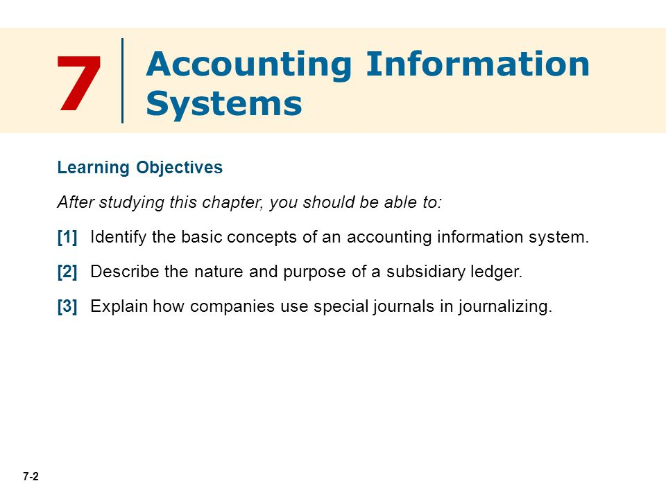 7-2 7 Learning Objectives After studying this chapter, you should be able to: [1] Identify the basic concepts of an accounting information system.