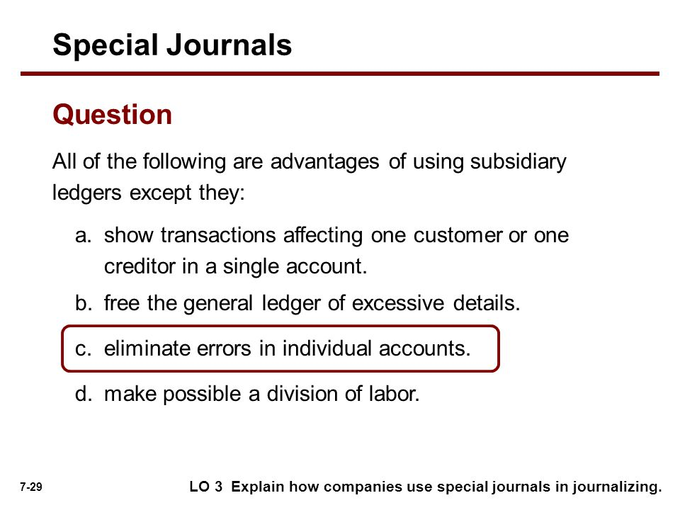 7-29 All of the following are advantages of using subsidiary ledgers except they: Special Journals Question a.show transactions affecting one customer or one creditor in a single account.