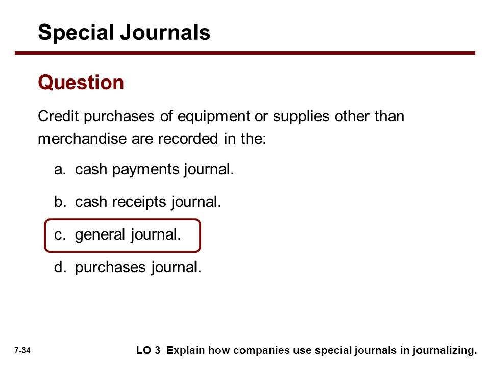 7-34 Credit purchases of equipment or supplies other than merchandise are recorded in the: Special Journals Question a.cash payments journal.