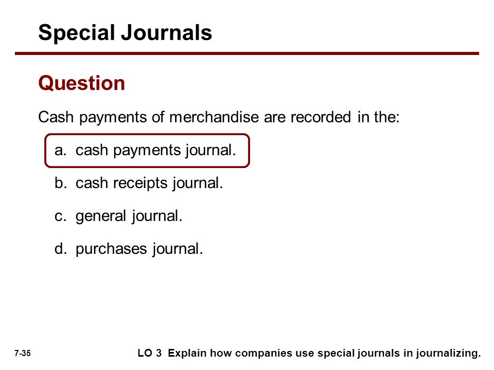 7-35 Cash payments of merchandise are recorded in the: Special Journals Question a.cash payments journal.