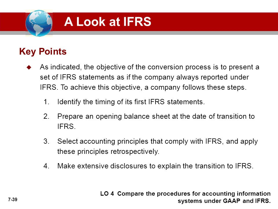 7-39 Key Points A Look at IFRS  As indicated, the objective of the conversion process is to present a set of IFRS statements as if the company always reported under IFRS.