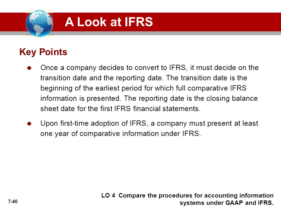 7-40 Key Points A Look at IFRS  Once a company decides to convert to IFRS, it must decide on the transition date and the reporting date.