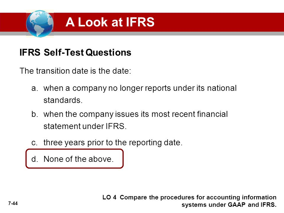 7-44 IFRS Self-Test Questions A Look at IFRS The transition date is the date: a.when a company no longer reports under its national standards.