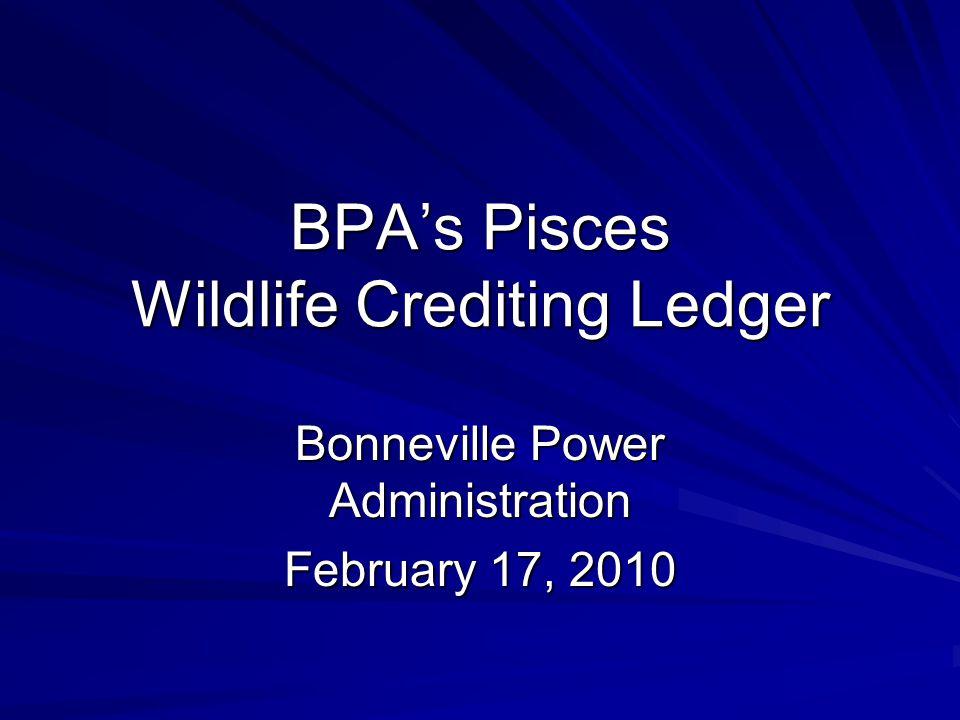 BPA's Pisces Wildlife Crediting Ledger Bonneville Power Administration February 17, 2010