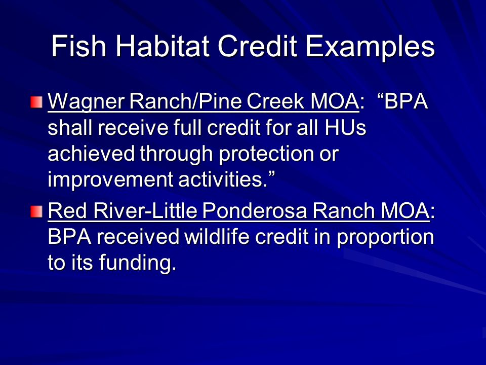 Fish Habitat Credit Examples Wagner Ranch/Pine Creek MOA: BPA shall receive full credit for all HUs achieved through protection or improvement activities. Red River-Little Ponderosa Ranch MOA: BPA received wildlife credit in proportion to its funding.