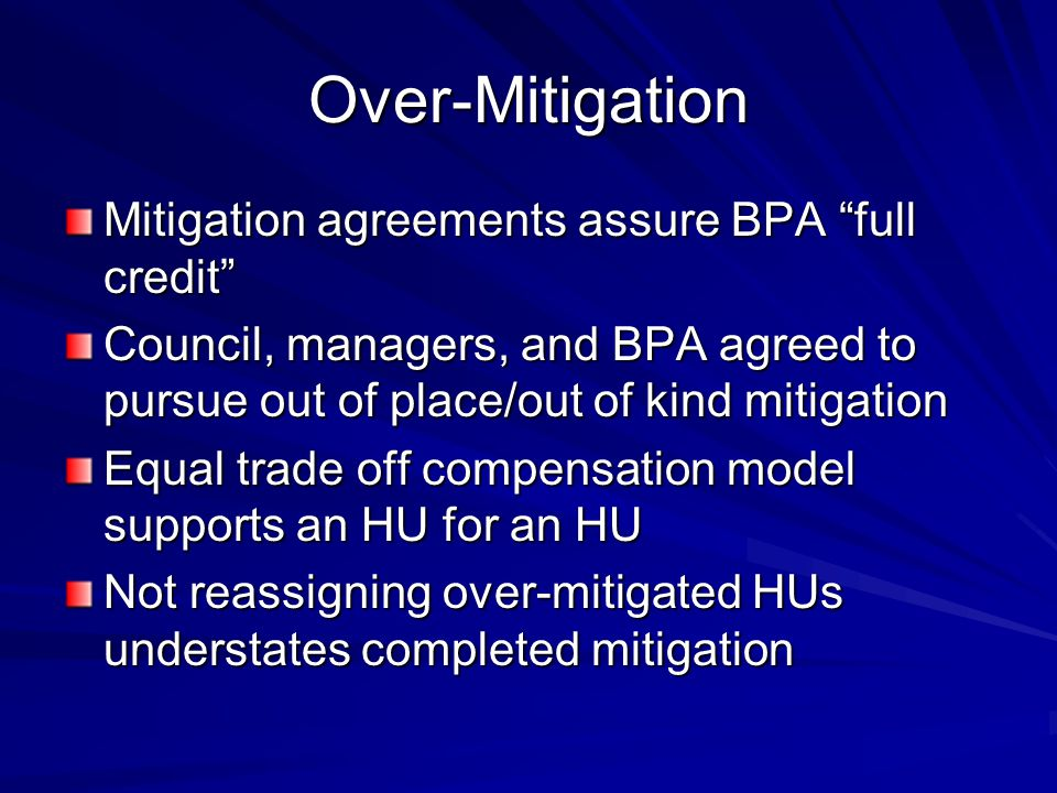 Over-Mitigation Mitigation agreements assure BPA full credit Council, managers, and BPA agreed to pursue out of place/out of kind mitigation Equal trade off compensation model supports an HU for an HU Not reassigning over-mitigated HUs understates completed mitigation