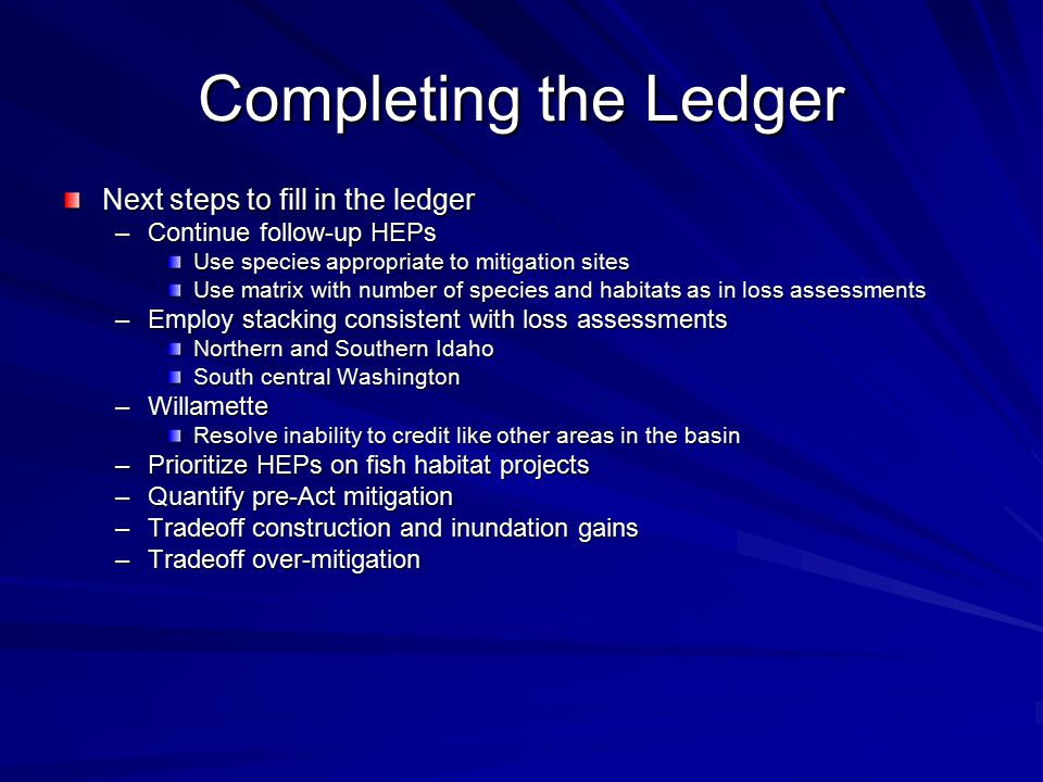 Completing the Ledger Next steps to fill in the ledger –Continue follow-up HEPs Use species appropriate to mitigation sites Use matrix with number of species and habitats as in loss assessments –Employ stacking consistent with loss assessments Northern and Southern Idaho South central Washington –Willamette Resolve inability to credit like other areas in the basin –Prioritize HEPs on fish habitat projects –Quantify pre-Act mitigation –Tradeoff construction and inundation gains –Tradeoff over-mitigation