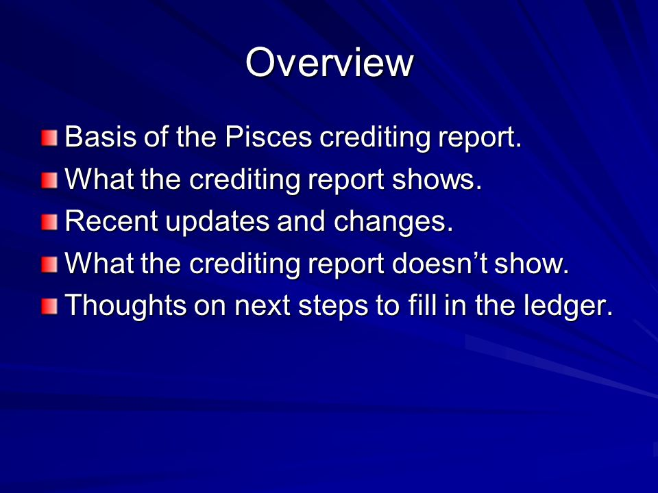 Overview Basis of the Pisces crediting report. What the crediting report shows.
