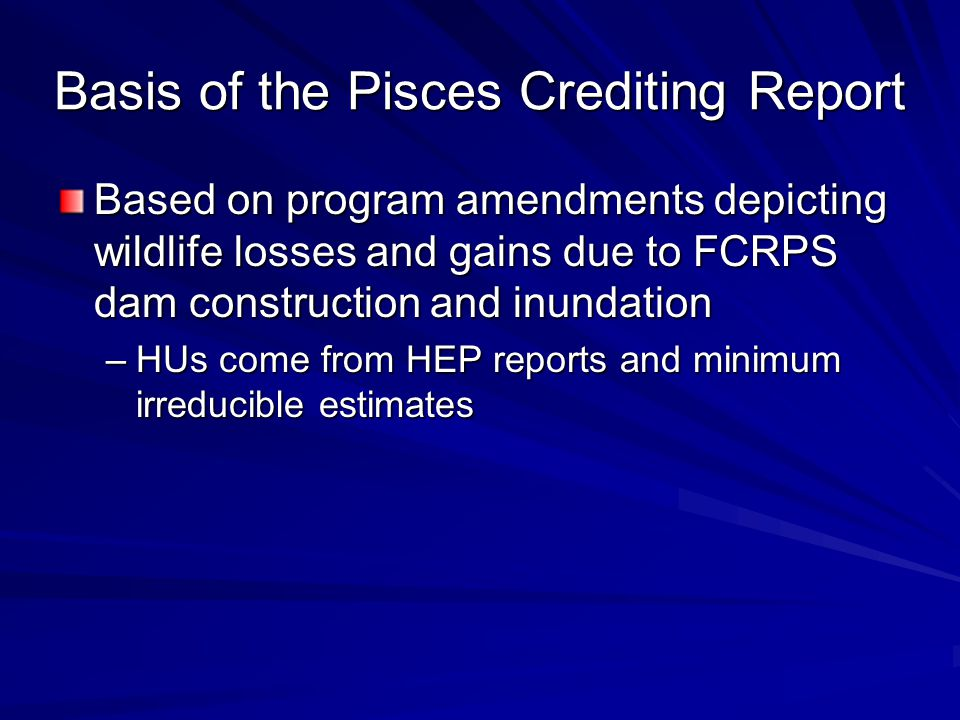 Basis of the Pisces Crediting Report Based on program amendments depicting wildlife losses and gains due to FCRPS dam construction and inundation –HUs come from HEP reports and minimum irreducible estimates