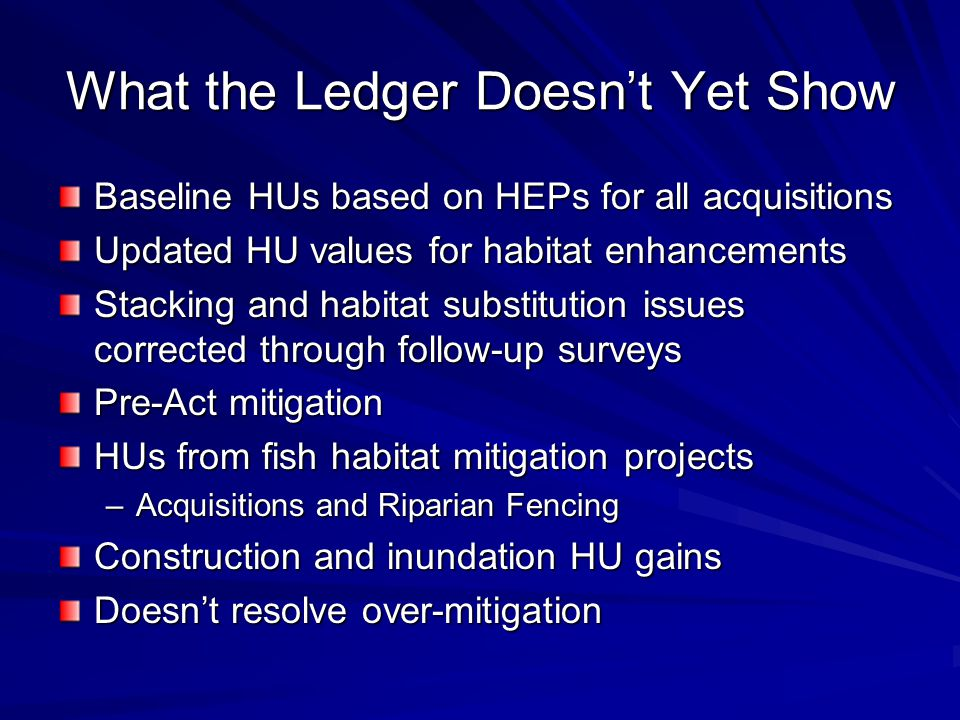 What the Ledger Doesn't Yet Show Baseline HUs based on HEPs for all acquisitions Updated HU values for habitat enhancements Stacking and habitat substitution issues corrected through follow-up surveys Pre-Act mitigation HUs from fish habitat mitigation projects –Acquisitions and Riparian Fencing Construction and inundation HU gains Doesn't resolve over-mitigation