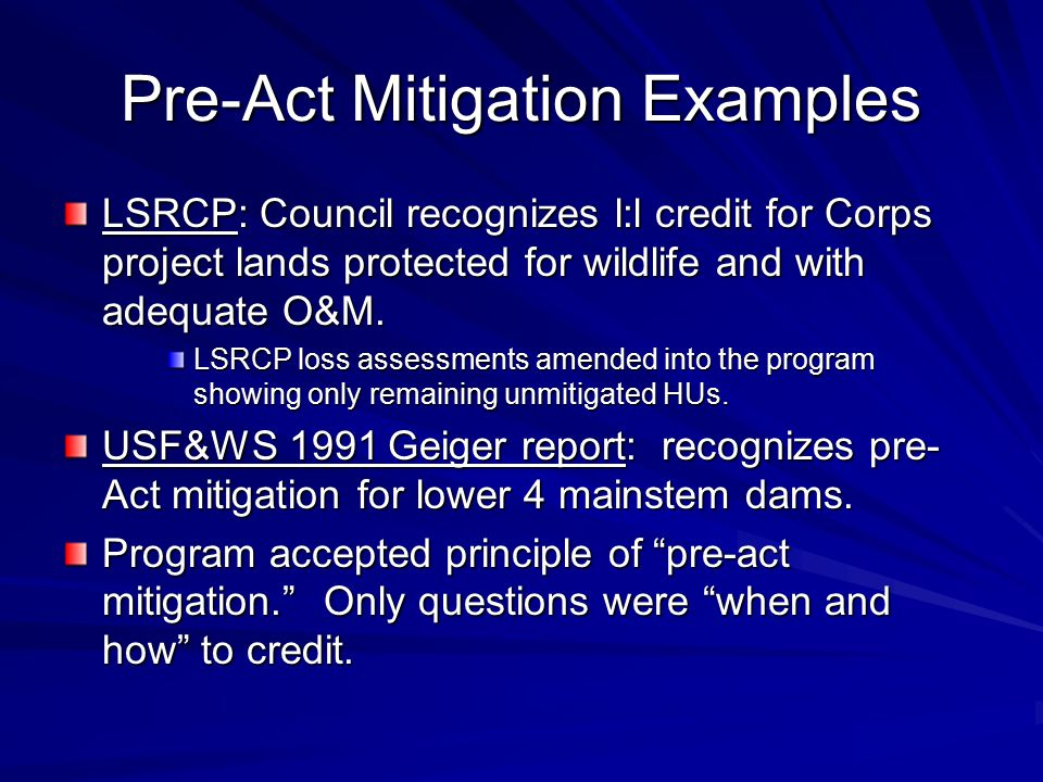 Pre-Act Mitigation Examples LSRCP: Council recognizes l:l credit for Corps project lands protected for wildlife and with adequate O&M.