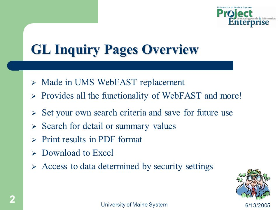 6/13/2005 University of Maine System 2 GL Inquiry Pages Overview  Made in UMS WebFAST replacement  Provides all the functionality of WebFAST and more.