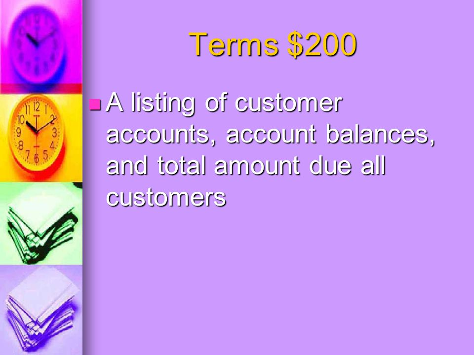 Terms $200 A listing of customer accounts, account balances, and total amount due all customers A listing of customer accounts, account balances, and total amount due all customers
