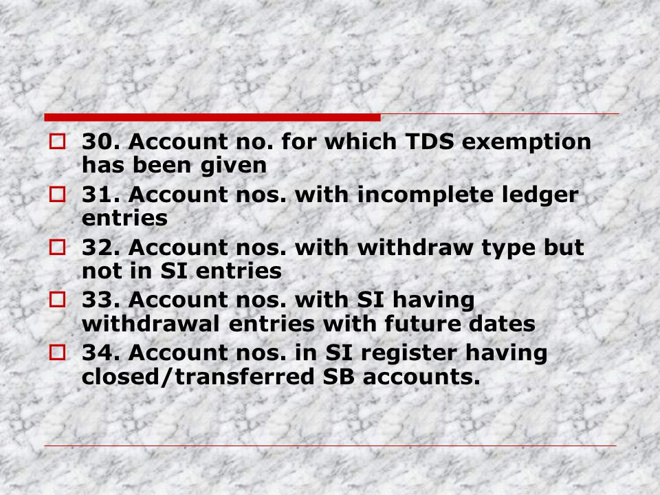  30. Account no. for which TDS exemption has been given  31. Account nos. with incomplete ledger entries  32. Account nos. with withdraw type but n