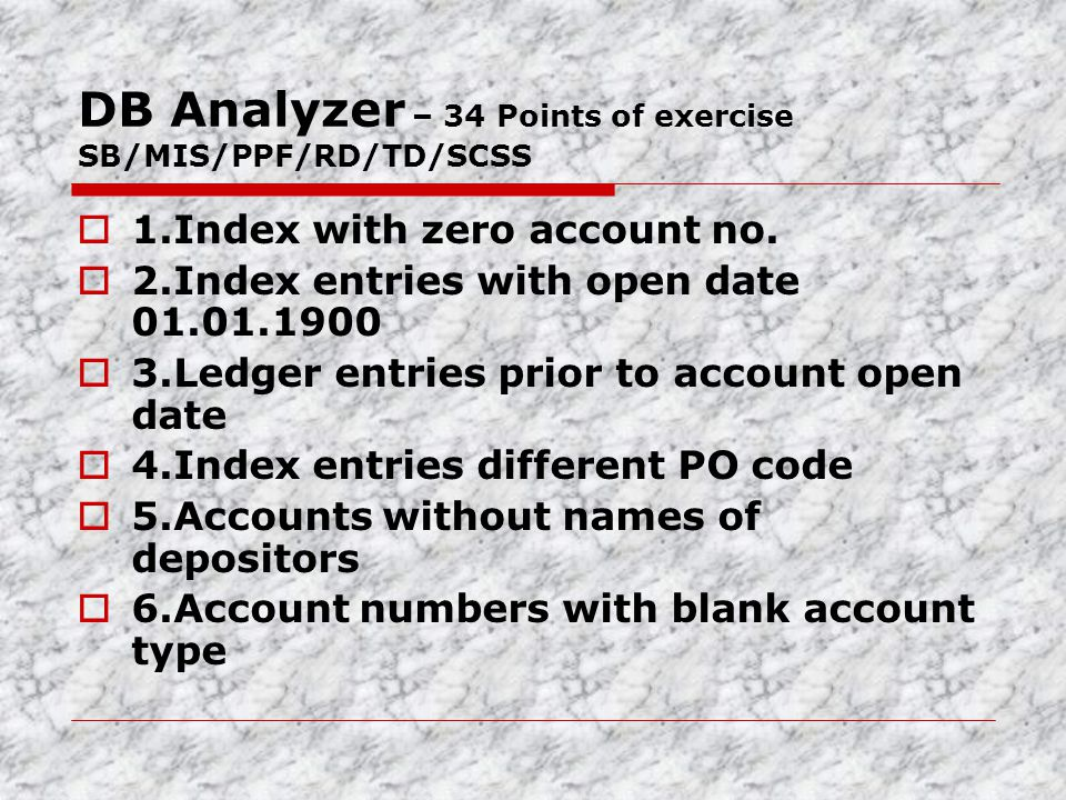 DB Analyzer – 34 Points of exercise SB/MIS/PPF/RD/TD/SCSS  1.Index with zero account no.  2.Index entries with open date 01.01.1900  3.Ledger entri
