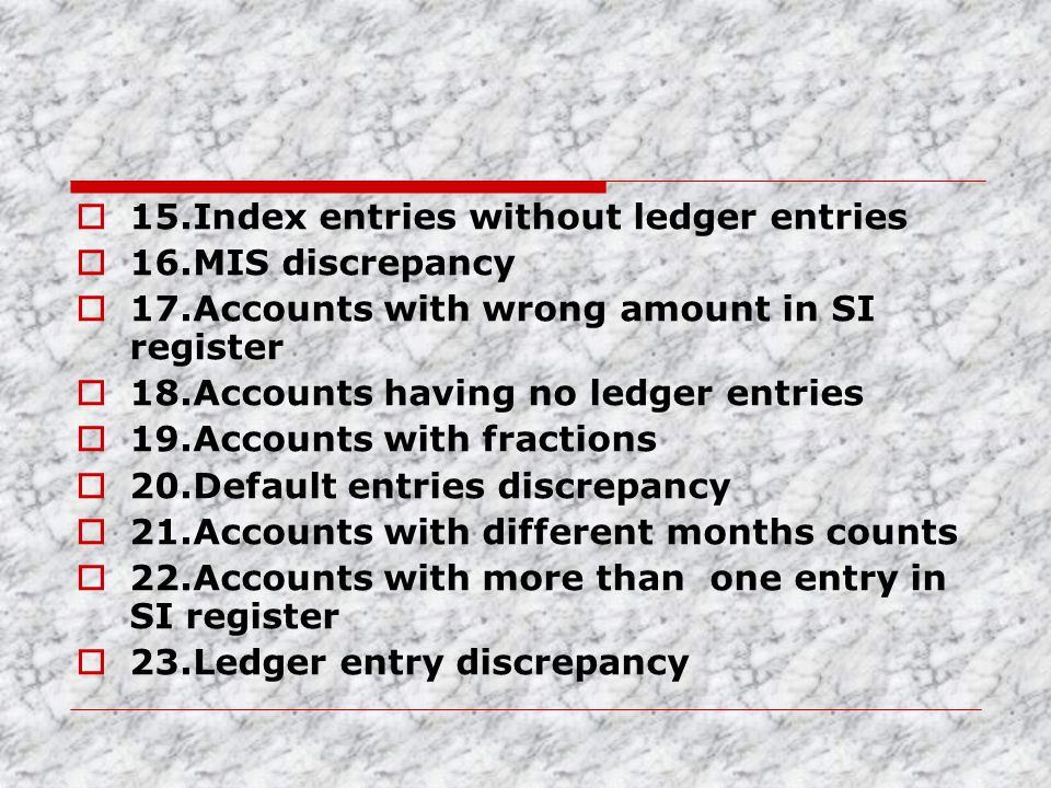  15.Index entries without ledger entries  16.MIS discrepancy  17.Accounts with wrong amount in SI register  18.Accounts having no ledger entries 