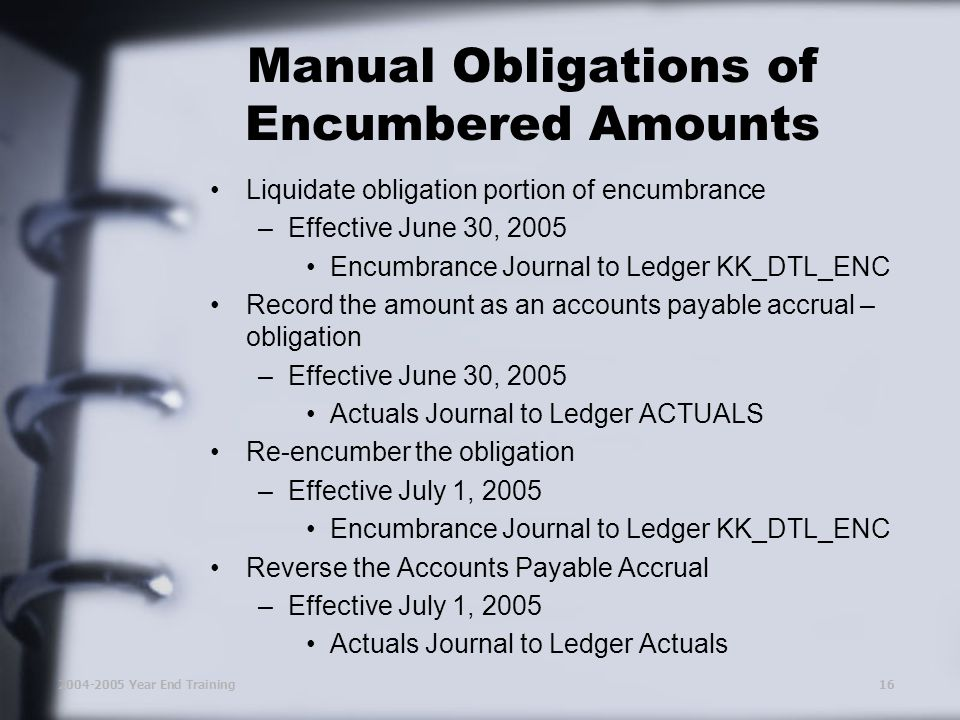 2004-2005 Year End Training16 Manual Obligations of Encumbered Amounts Liquidate obligation portion of encumbrance –Effective June 30, 2005 Encumbrance Journal to Ledger KK_DTL_ENC Record the amount as an accounts payable accrual – obligation –Effective June 30, 2005 Actuals Journal to Ledger ACTUALS Re-encumber the obligation –Effective July 1, 2005 Encumbrance Journal to Ledger KK_DTL_ENC Reverse the Accounts Payable Accrual –Effective July 1, 2005 Actuals Journal to Ledger Actuals