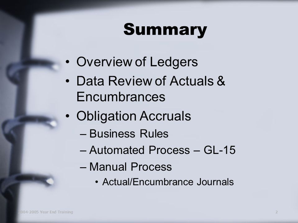 2004-2005 Year End Training2 Summary Overview of Ledgers Data Review of Actuals & Encumbrances Obligation Accruals –Business Rules –Automated Process – GL-15 –Manual Process Actual/Encumbrance Journals