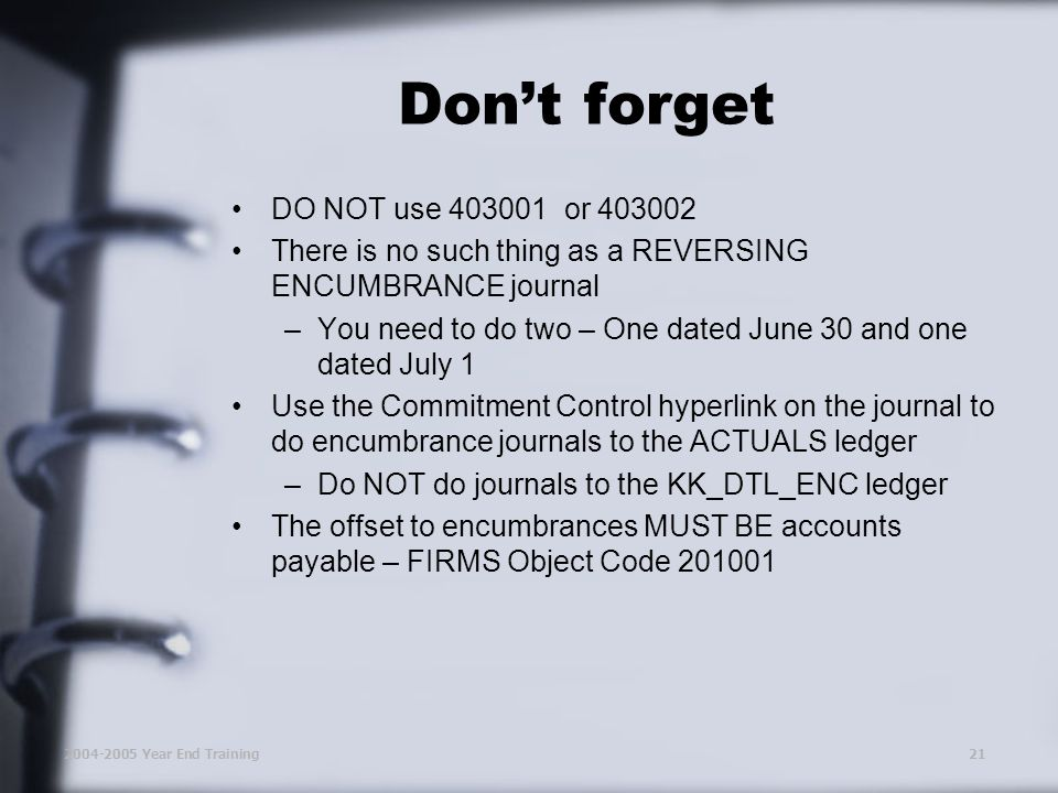 2004-2005 Year End Training21 Don't forget DO NOT use 403001 or 403002 There is no such thing as a REVERSING ENCUMBRANCE journal –You need to do two – One dated June 30 and one dated July 1 Use the Commitment Control hyperlink on the journal to do encumbrance journals to the ACTUALS ledger –Do NOT do journals to the KK_DTL_ENC ledger The offset to encumbrances MUST BE accounts payable – FIRMS Object Code 201001