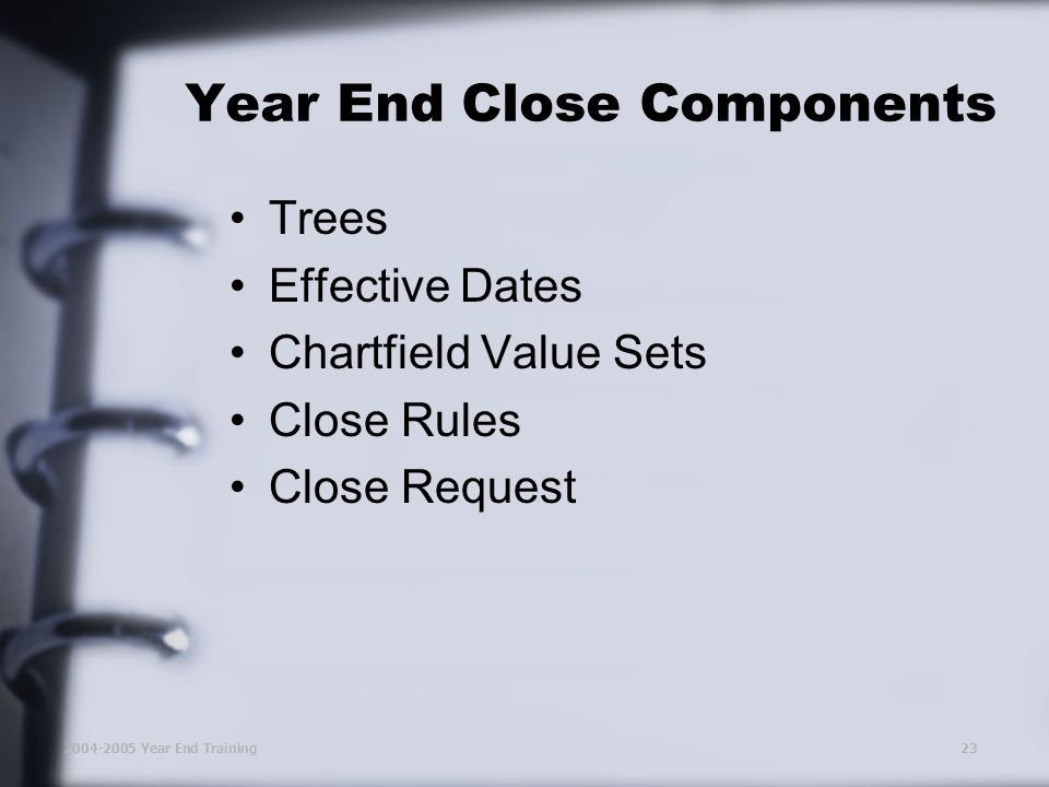 2004-2005 Year End Training23 Trees Effective Dates Chartfield Value Sets Close Rules Close Request Year End Close Components