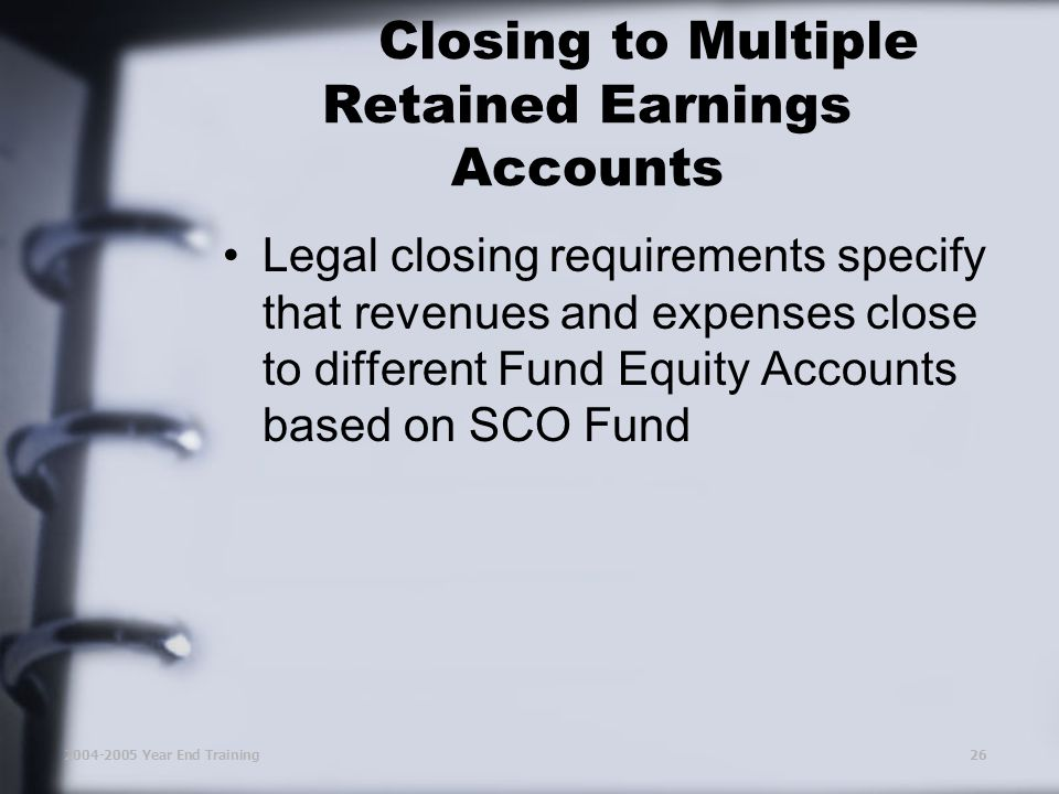 2004-2005 Year End Training26 Closing to Multiple Retained Earnings Accounts Legal closing requirements specify that revenues and expenses close to different Fund Equity Accounts based on SCO Fund