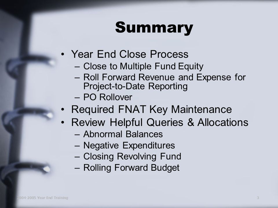2004-2005 Year End Training3 Summary Year End Close Process –Close to Multiple Fund Equity –Roll Forward Revenue and Expense for Project-to-Date Reporting –PO Rollover Required FNAT Key Maintenance Review Helpful Queries & Allocations –Abnormal Balances –Negative Expenditures –Closing Revolving Fund –Rolling Forward Budget