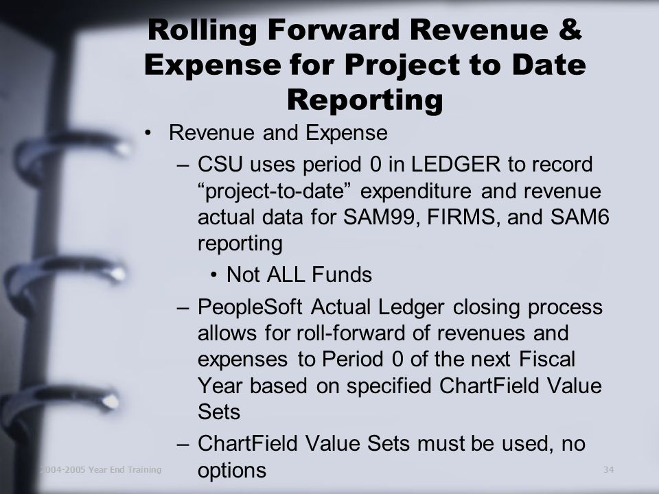 2004-2005 Year End Training34 Rolling Forward Revenue & Expense for Project to Date Reporting Revenue and Expense –CSU uses period 0 in LEDGER to record project-to-date expenditure and revenue actual data for SAM99, FIRMS, and SAM6 reporting Not ALL Funds –PeopleSoft Actual Ledger closing process allows for roll-forward of revenues and expenses to Period 0 of the next Fiscal Year based on specified ChartField Value Sets –ChartField Value Sets must be used, no options