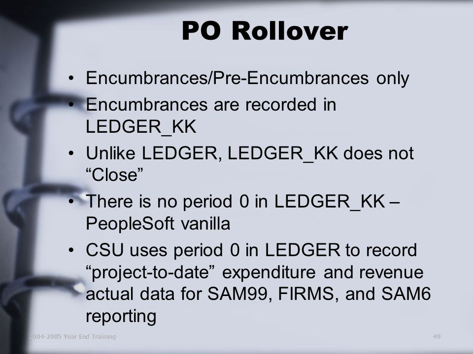 2004-2005 Year End Training49 PO Rollover Encumbrances/Pre-Encumbrances only Encumbrances are recorded in LEDGER_KK Unlike LEDGER, LEDGER_KK does not Close There is no period 0 in LEDGER_KK – PeopleSoft vanilla CSU uses period 0 in LEDGER to record project-to-date expenditure and revenue actual data for SAM99, FIRMS, and SAM6 reporting