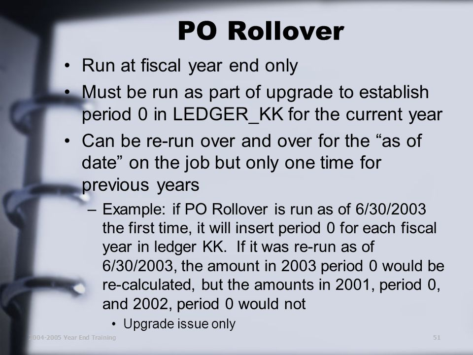 2004-2005 Year End Training51 PO Rollover Run at fiscal year end only Must be run as part of upgrade to establish period 0 in LEDGER_KK for the current year Can be re-run over and over for the as of date on the job but only one time for previous years –Example: if PO Rollover is run as of 6/30/2003 the first time, it will insert period 0 for each fiscal year in ledger KK.