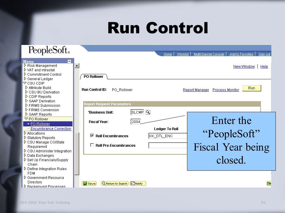 2004-2005 Year End Training55 Run Control Enter the PeopleSoft Fiscal Year being closed.