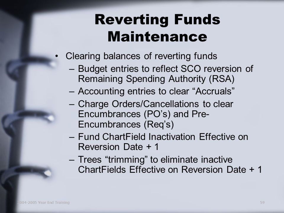 2004-2005 Year End Training59 Clearing balances of reverting funds –Budget entries to reflect SCO reversion of Remaining Spending Authority (RSA) –Accounting entries to clear Accruals –Charge Orders/Cancellations to clear Encumbrances (PO's) and Pre- Encumbrances (Req's) –Fund ChartField Inactivation Effective on Reversion Date + 1 –Trees trimming to eliminate inactive ChartFields Effective on Reversion Date + 1 Reverting Funds Maintenance