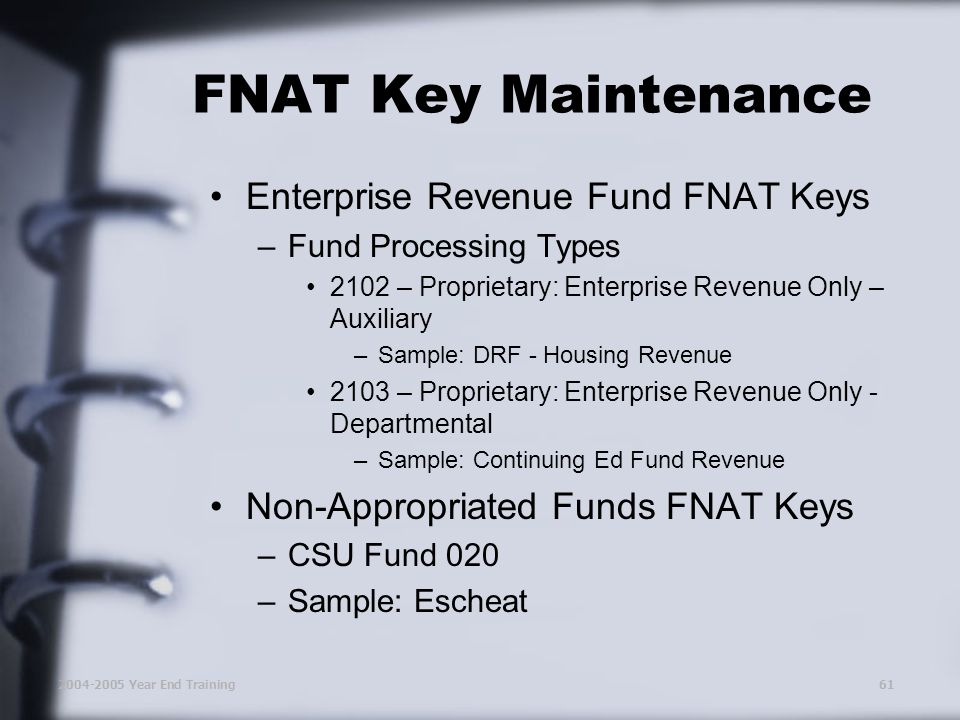 2004-2005 Year End Training61 FNAT Key Maintenance Enterprise Revenue Fund FNAT Keys –Fund Processing Types 2102 – Proprietary: Enterprise Revenue Only – Auxiliary –Sample: DRF - Housing Revenue 2103 – Proprietary: Enterprise Revenue Only - Departmental –Sample: Continuing Ed Fund Revenue Non-Appropriated Funds FNAT Keys –CSU Fund 020 –Sample: Escheat