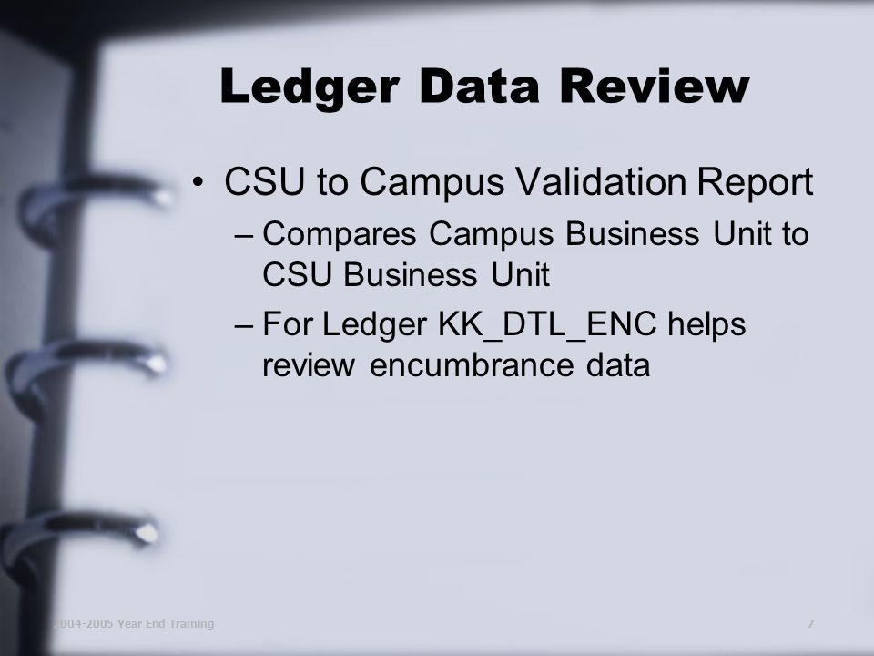 2004-2005 Year End Training7 Ledger Data Review CSU to Campus Validation Report –Compares Campus Business Unit to CSU Business Unit –For Ledger KK_DTL_ENC helps review encumbrance data