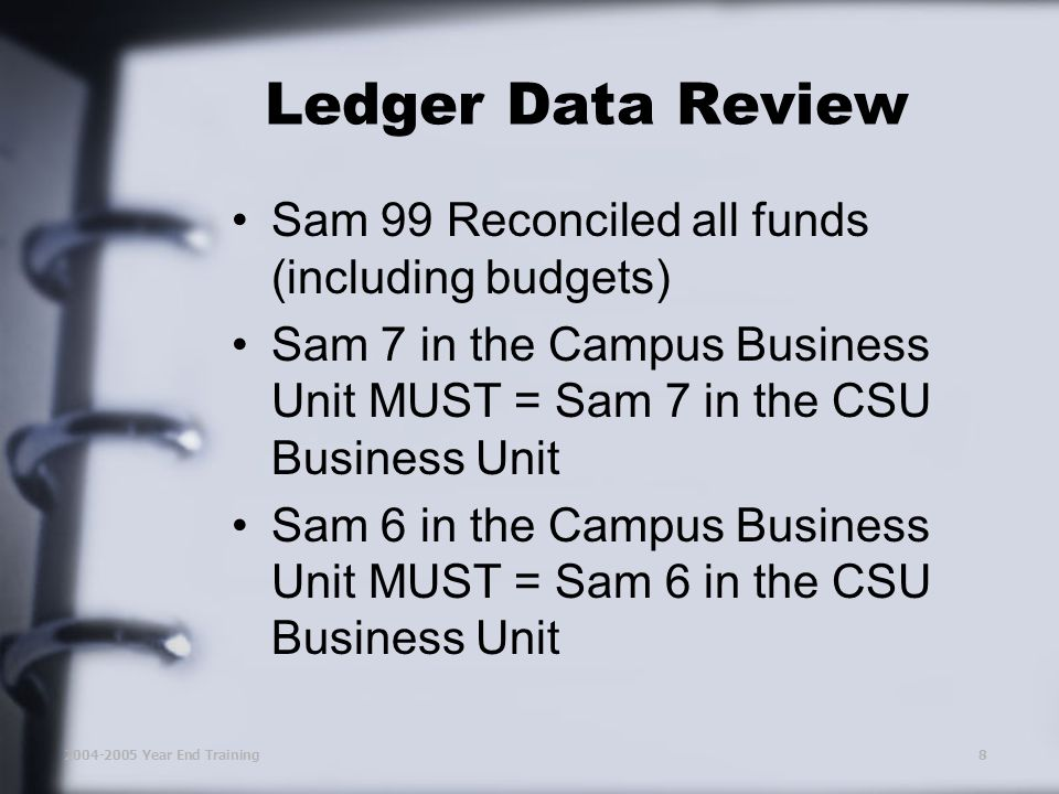 2004-2005 Year End Training8 Ledger Data Review Sam 99 Reconciled all funds (including budgets) Sam 7 in the Campus Business Unit MUST = Sam 7 in the CSU Business Unit Sam 6 in the Campus Business Unit MUST = Sam 6 in the CSU Business Unit