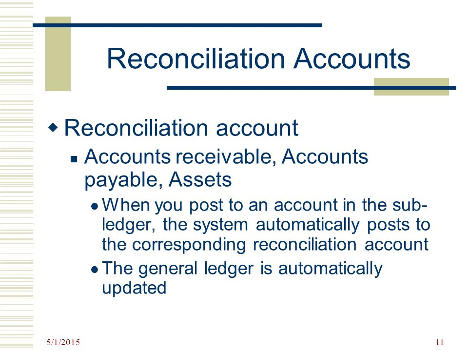 5/1/2015 11 Reconciliation Accounts  Reconciliation account Accounts receivable, Accounts payable, Assets When you post to an account in the sub- led