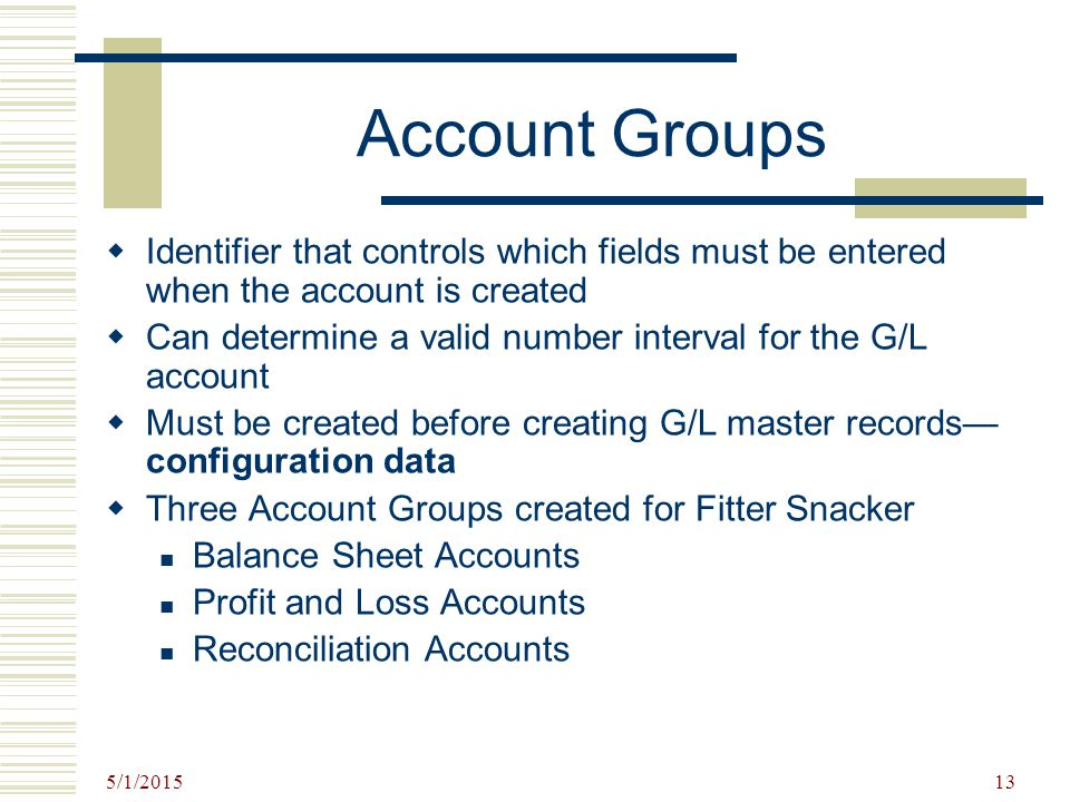 5/1/2015 13 Account Groups  Identifier that controls which fields must be entered when the account is created  Can determine a valid number interval
