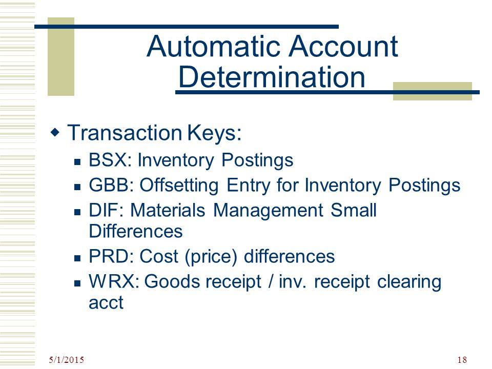 5/1/2015 18 Automatic Account Determination  Transaction Keys: BSX: Inventory Postings GBB: Offsetting Entry for Inventory Postings DIF: Materials Ma
