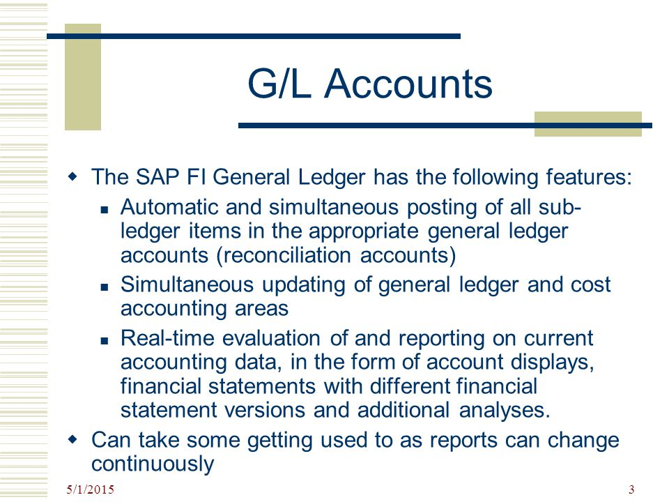 5/1/2015 3 G/L Accounts  The SAP FI General Ledger has the following features: Automatic and simultaneous posting of all sub- ledger items in the app