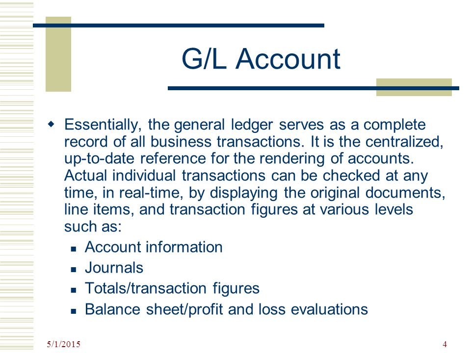 5/1/2015 4 G/L Account  Essentially, the general ledger serves as a complete record of all business transactions. It is the centralized, up-to-date r