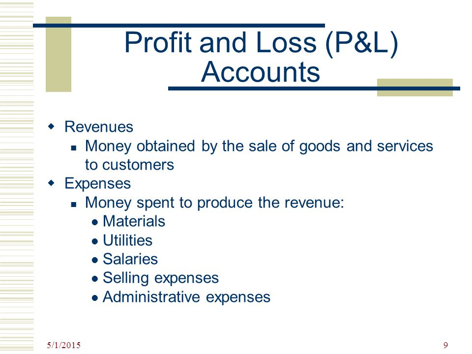 5/1/2015 9 Profit and Loss (P&L) Accounts  Revenues Money obtained by the sale of goods and services to customers  Expenses Money spent to produce t