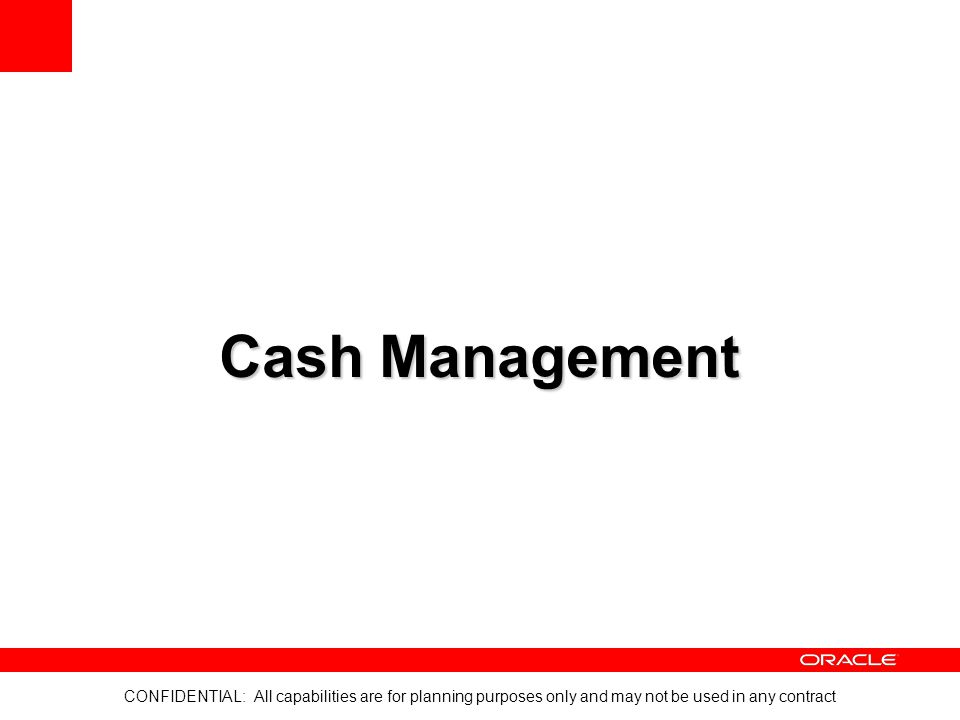 CONFIDENTIAL: All capabilities are for planning purposes only and may not be used in any contract Cash Management